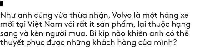 Salesman bán Volvo nhiều nhất Việt Nam tiết lộ bí kíp bán được xe tiền tỷ cho đại gia Việt - Ảnh 8.